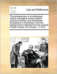 The parliamentary or constitutional history of England: being a faithful account of all the most remarkable transactions in Parliament, from the earliest times Collected from the journals of both Houses, the records, v 1 of 24 - See Notes Multiple Contributors