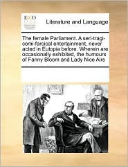 The female Parliament. A seri-tragi-comi-farcical entertainment, never acted in Eutopia before. Wherein are occasionally exhibited, the humours of Fanny Bloom and Lady Nice Airs - See Notes Multiple Contributors