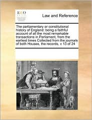 The parliamentary or constitutional history of England: being a faithful account of all the most remarkable transactions in Parliament, from the earliest times Collected from the journals of both Houses, the records, v 13 of 24 - See Notes Multiple Contributors