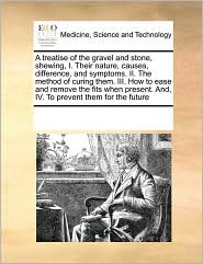 A treatise of the gravel and stone, shewing, I. Their nature, causes, difference, and symptoms. II. The method of curing them. III. How to ease and remove the fits when present. And, IV. To prevent them for the future - See Notes Multiple Contributors