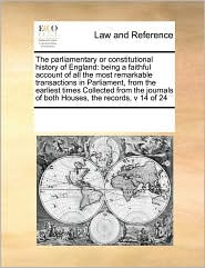 The parliamentary or constitutional history of England: being a faithful account of all the most remarkable transactions in Parliament, from the earliest times Collected from the journals of both Houses, the records, v 14 of 24 - See Notes Multiple Contributors