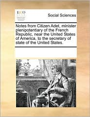 Notes from Citizen Adet, minister plenipotentiary of the French Republic, near the United States of America, to the secretary of state of the United States. - See Notes Multiple Contributors