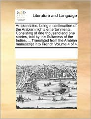 Arabian tales. being a continuation of the Arabian nights entertainments. Consisting of one thousand and one stories, told by the Sultaness of the Indies, . Translated from the Arabian manuscript into French Volume 4 of 4 - See Notes Multiple Contributors