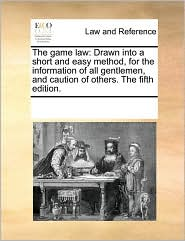 The game law: Drawn into a short and easy method, for the information of all gentlemen, and caution of others. The fifth edition. - See Notes Multiple Contributors