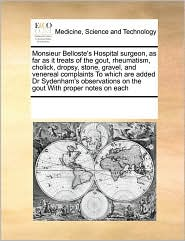 Monsieur Belloste's Hospital surgeon, as far as it treats of the gout, rheumatism, cholick, dropsy, stone, gravel, and venereal complaints To which are added Dr Sydenham's observations on the gout With proper notes on each - See Notes Multiple Contributors