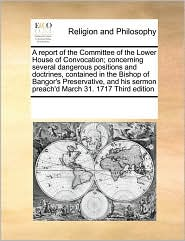 A report of the Committee of the Lower House of Convocation; concerning several dangerous positions and doctrines, contained in the Bishop of Bangor's Preservative, and his sermon preach'd March 31. 1717 Third edition - See Notes Multiple Contributors