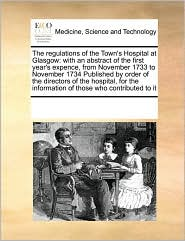 The regulations of the Town's Hospital at Glasgow: with an abstract of the first year's expence, from November 1733 to November 1734 Published by order of the directors of the hospital, for the information of those who contributed to it - See Notes Multiple Contributors