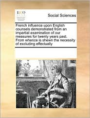 French influence upon English counsels demonstrated from an impartial examination of our measures for twenty years past. From whence is shewn the necessity of excluding effectually - See Notes Multiple Contributors