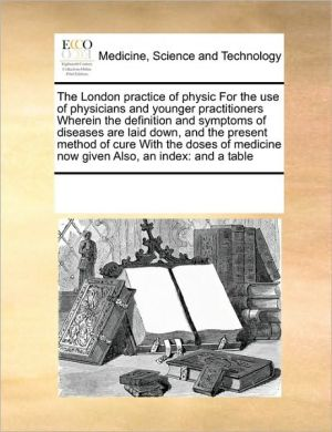 The London practice of physic For the use of physicians and younger practitioners Wherein the definition and symptoms of diseases are laid down, and the present method of cure With the doses of medicine now given Also, an index: and a table