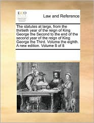 The statutes at large, from the thirtieth year of the reign of King George the Second to the end of the second year of the reign of King George the Third. Volume the eighth. A new edition. Volume 8 of 8 - See Notes Multiple Contributors