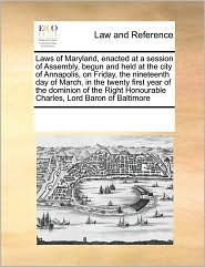 Laws of Maryland, enacted at a session of Assembly, begun and held at the city of Annapolis, on Friday, the nineteenth day of March, in the twenty first year of the dominion of the Right Honourable Charles, Lord Baron of Baltimore - See Notes Multiple Contributors