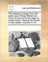 The Statutes At Large, From The Tenth Year Of King William The Third, To The End Of The Reign Of Queen Anne. Volume The Fourth. A New Edition. Volume 4 Of 8 - See Notes Multiple Contributors