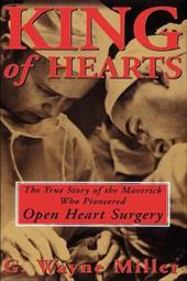King of Hearts: The True Story of the Maverick Who Pioneered Open Heart Surgery - Miller, G. Wayne