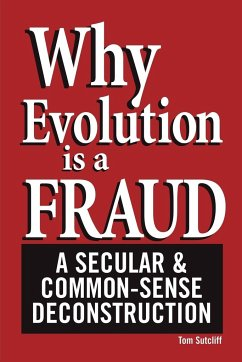 Why Evolution Is a Fraud: A Secular and Common-Sense Deconstruction - Sutcliff, Tom