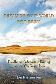 Dreaming Your World Into Being : The Shaman's Secrets to Having the Life You Desire Now - Jon Rasmussen