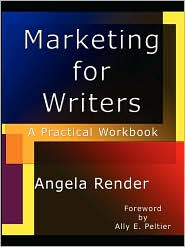 Marketing for Writers: A Practical Workbook - Angela Render, Foreword by Ally E. Peltier