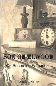 Son of Elwood: On Becoming Fatherless - Tom Bickimer