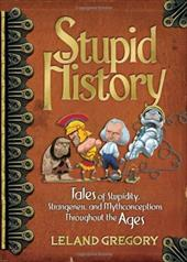 Stupid History: Tales of Stupidity, Strangeness, and Mythconcetions Throughout the Ages - Gregory, Leland