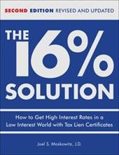 The 16% Solution: How to Get High Interest Rates in a Low Interest World with Tax Lien Certificates - Moskowitz, Joel S.
