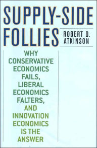 Supply Side Follies: Why Conservative Economics Fails, Liberal Economics Falters, and Innovation Economics is the Answer - Robert D. Atkinson