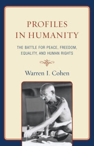 Profiles in Humanity: The Battle for Peace, Freedom, Equality, and Human Rights - Warren I. Cohen