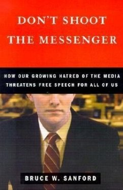 Don't Shoot the Messenger: How Our Growing Hatred of the Media Threatens Free Speech for All of Us - Sanford, Bruce W.