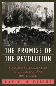 Promise of the Revolution: Stories of Fulfillment and Struggle in China's Hinterland - Daniel B. Wright