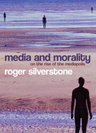 Media and Morality: On the Rise of the Mediapolis - Roger Silverstone