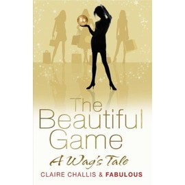 The Beautiful Game: A WAG's Tale - Claire Challis And Fabulous
