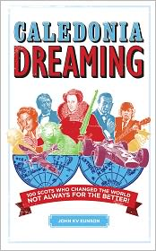 Caledonia Dreaming: 100 Scots Who Changed the World Not Always for the Better! - John K.V. Eunson