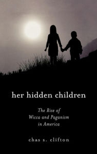 Her Hidden Children: The Rise of Wicca and Contemporary Paganism in America - Chas S. Clifton