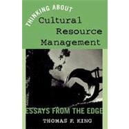 Thinking About Cultural Resource Management: Essays from the Edge - King, Thomas F.
