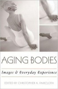 Aging Bodies: Images and Everyday Experience - Christopher A. Faircloth
