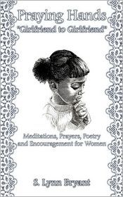 Praying Hands Girlfriend to Girlfriend: Meditations, Prayers, Poetry and Encouragement for Women - S. Lynn Bryant