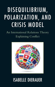 Disequilibrium, Polarization, and Crisis Model: An International Relations Theory Explaining Conflict - Isabelle Dierauer
