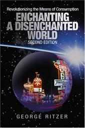 Enchanting a Disenchanted World: Revolutionizing the Means of Consumption - Ritzer, George