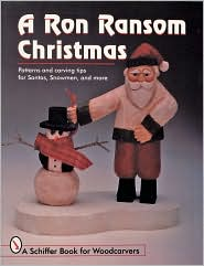 A Ron Ransom Christmas: Patterns and Carving Tips for Santas, Snowmen, and More - Ron Ransom, Jeffrey B. Snyder (Photographer), Dawn Stoltzfus (Photographer), Foreword by Nancy Goff