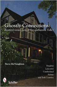Ghostly Connections: Pennsylvania's Lower Susquehanna Valley - Steve McNaughton
