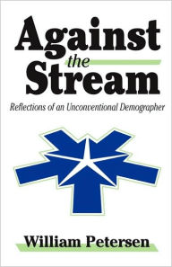 Against the Stream: Reflections of an Unconventional Demographer - William Petersen