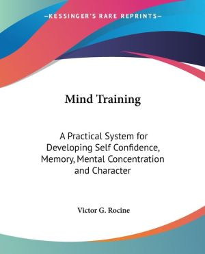 Mind Training: A Practical System for Developing Self Confidence, Memory, Mental Concentration and Character - Victor G. Rocine
