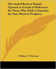 The Sealed Book Of Daniel Opened Or A Book Of Reference For Those Who Wish To Examine The Sure Word Of Prophecy - William C. Thurman