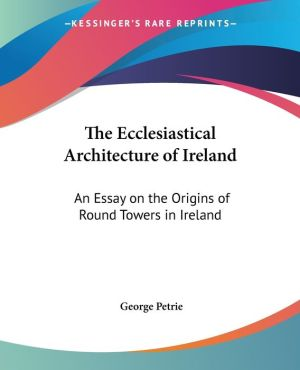 The Ecclesiastical Architecture Of Ireland - George Petrie