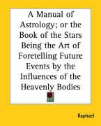A Manual of Astrology; Or the Book of the Stars Being the Art of Foretelling Future Events by the Influences of the Heavenly Bodies