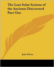 The Lost Solar System Of The Ancients Discovered Part One - John Wilson