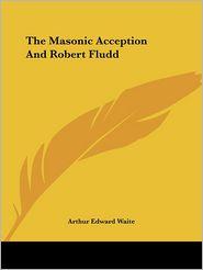 The Masonic Acception And Robert Fludd - Arthur Waite