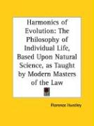 Harmonics of Evolution: The Philosophy of Individual Life, Based Upon Natural Science, as Taught by Modern Masters of the Law