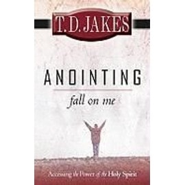 Anointing: Fall on Me: Accessing the Power of the Holy Spirit - T. D. Jakes