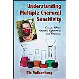 Understanding Multiple Chemical Sensitivity: Causes, Effects, Personal Experiences and Resources - Els Valkenburg