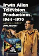 Irwin Allen Television Productions, 1964-1970: A Critical History of Voyage to the Bottom of the Sea, Lost in Space, the Time Tunnel and Land of the G