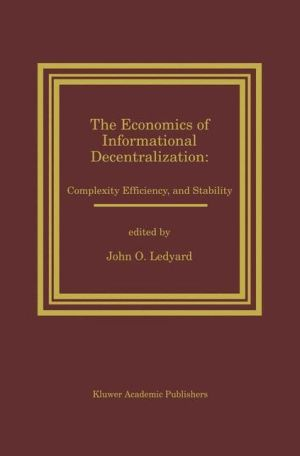 The Economics of Informational Decentralization: Complexity, Efficiency, and Stability: Essays in Honor of Stanley Reiter